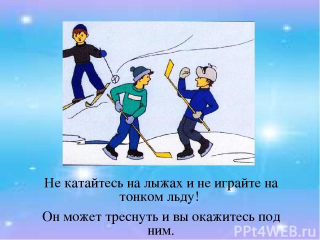 Не катайтесь на лыжах и не играйте на тонком льду! Он может треснуть и вы окажитесь под ним.