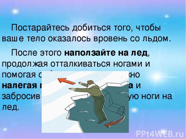 Постарайтесь добиться того, чтобы ваше тело оказалось вровень со льдом. После этого наползайте на лед, продолжая отталкиваться ногами и помогая себе руками: осторожно налегая грудью на край льда и забросив одну, а потом и другую ноги на лед.