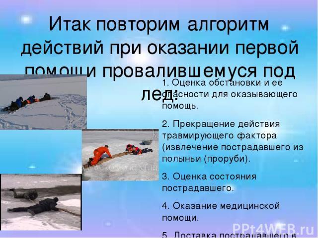 Итак повторим алгоритм действий при оказании первой помощи провалившемуся под лед: 1. Оценка обстановки и ее опасности для оказывающего помощь. 2. Прекращение действия травмирующего фактора (извлечение пострадавшего из полыньи (проруби). 3. Оценка с…