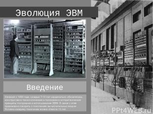 Эволюция ЭВМ Начиная с 1950 года, каждые 7-10 лет кардинально обновлялись констр