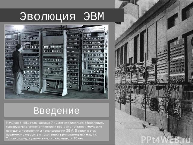 Эволюция ЭВМ Начиная с 1950 года, каждые 7-10 лет кардинально обновлялись конструктивно-технологические и программно-алгоритмические принципы построения и использования ЭВМ. В связи с этим правомерно говорить о поколениях вычислительных машин. Услов…