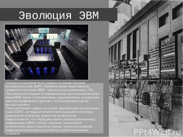 Эволюция ЭВМ Четвертое поколение было создано на основе больших интегральных схем (БИС). Наиболее яркие представители четвертого поколения ЭВМ - персональные компьютеры (ПК). Персональной называется универсальная однопользовательская микроЭВМ. Связь…