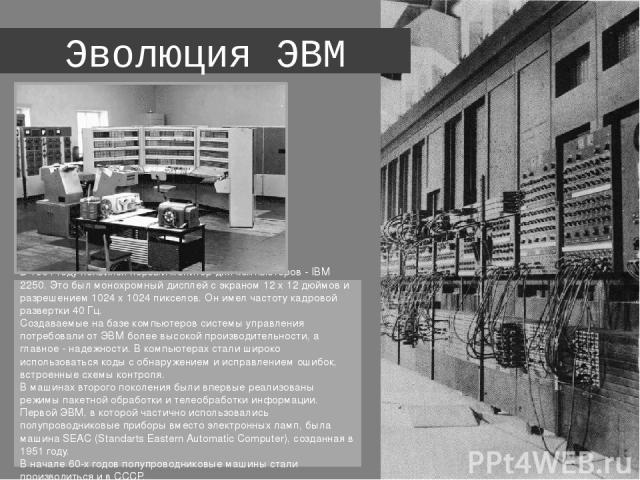 Эволюция ЭВМ В 1964 году появился первый монитор для компьютеров - IBM 2250. Это был монохромный дисплей с экраном 12 х 12 дюймов и разрешением 1024 х 1024 пикселов. Он имел частоту кадровой развертки 40 Гц. Создаваемые на базе компьютеров системы …