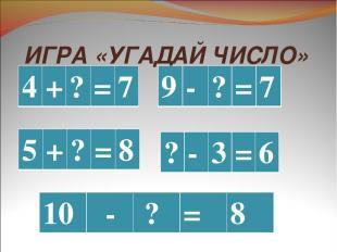 ИГРА «УГАДАЙ ЧИСЛО» 4 + ? = 7 9 - ? = 7 5 + ? = 8 10 - ? = 8 ? - 3 = 6