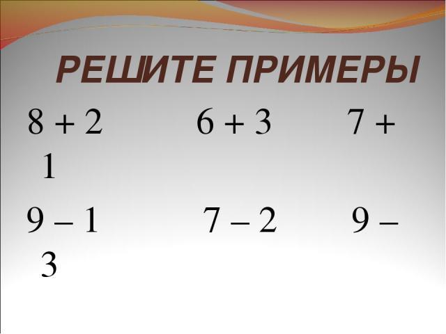 РЕШИТЕ ПРИМЕРЫ 8 + 2 6 + 3 7 + 1 9 – 1 7 – 2 9 – 3