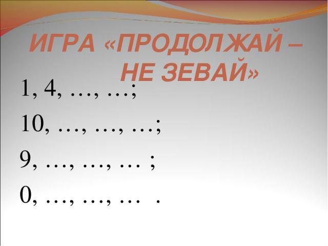 ИГРА «ПРОДОЛЖАЙ – НЕ ЗЕВАЙ» 1, 4, …, …; 10, …, …, …; 9, …, …, … ; 0, …, …, … .