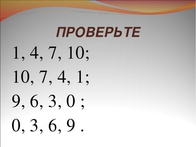 ПРОВЕРЬТЕ 1, 4, 7, 10; 10, 7, 4, 1; 9, 6, 3, 0 ; 0, 3, 6, 9 .