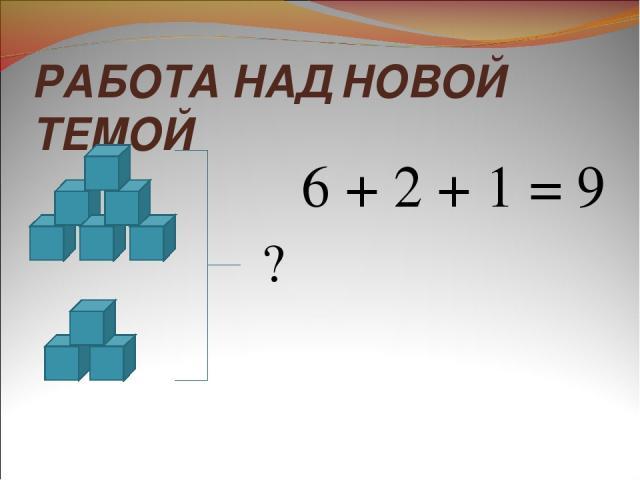 РАБОТА НАД НОВОЙ ТЕМОЙ ? 6 + 2 + 1 = 9