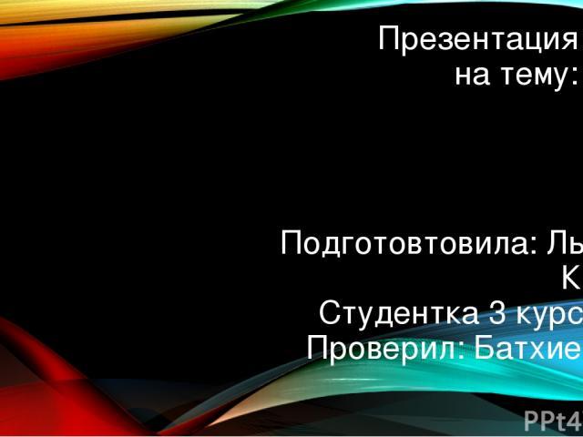Презентация на тему: Подготовтовила: Льянова Камила Студентка 3 курса ХББ Проверил: Батхиев.А.М.