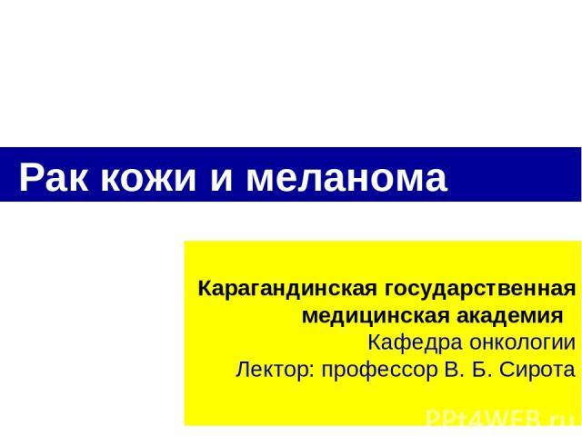 Карагандинская государственная медицинская академия Кафедра онкологии Лектор: профессор В. Б. Сирота Рак кожи и меланома