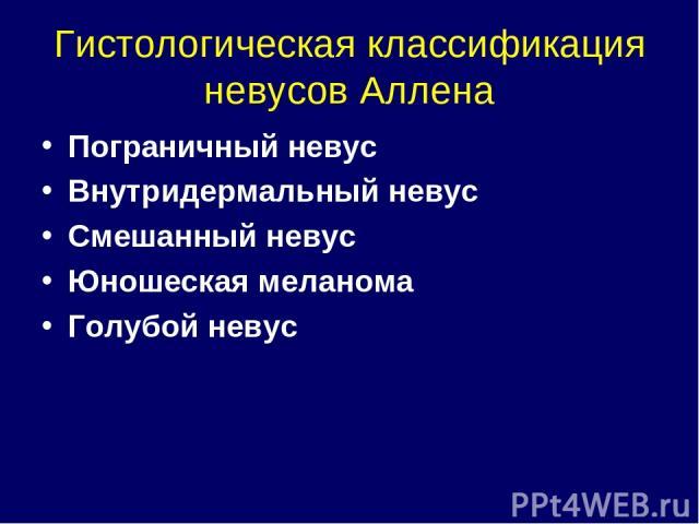 Гистологическая классификация невусов Аллена Пограничный невус Внутридермальный невус Смешанный невус Юношеская меланома Голубой невус