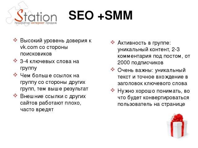 SEO +SMM Высокий уровень доверия к vk.com со стороны поисковиков 3-4 ключевых слова на группу Чем больше ссылок на группу со стороны других групп, тем выше результат Внешние ссылки с других сайтов работают плохо, часто вредят Активность в группе: ун…