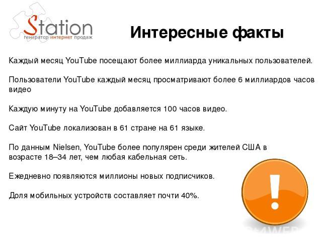 Каждый месяц YouTube посещают более миллиарда уникальных пользователей. Пользователи YouTube каждый месяц просматривают более 6миллиардов часов видео Каждую минуту на YouTube добавляется 100часов видео. Сайт YouTube локализован в 61стране на 61я…
