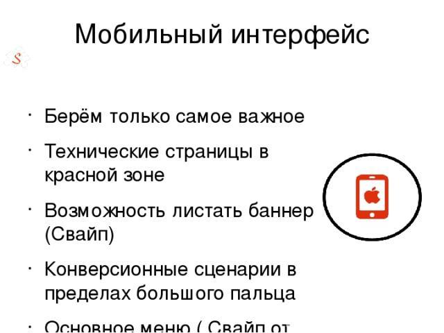 Мобильный интерфейс Берём только самое важное Технические страницы в красной зоне Возможность листать баннер (Свайп) Конверсионные сценарии в пределах большого пальца Основное меню ( Свайп от края экрана) Проверяем через google webmaster Проверяем н…