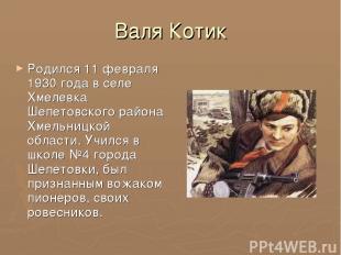 Валя Котик Родился 11 февраля 1930 года в селе Хмелевка Шепетовского района Хмел