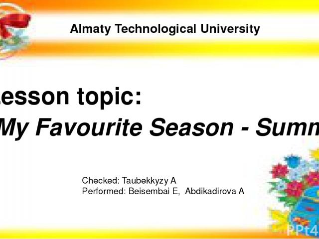 Almaty Technological University Lesson topic: Checked: Taubekkyzy A Performed: Beisembai E, Abdikadirova A My Favourite Season - Summer