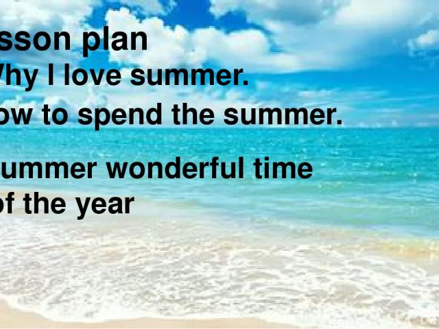 Lesson plan ● Why I love summer. ● How to spend the summer. ● Summer wonderful time of the year