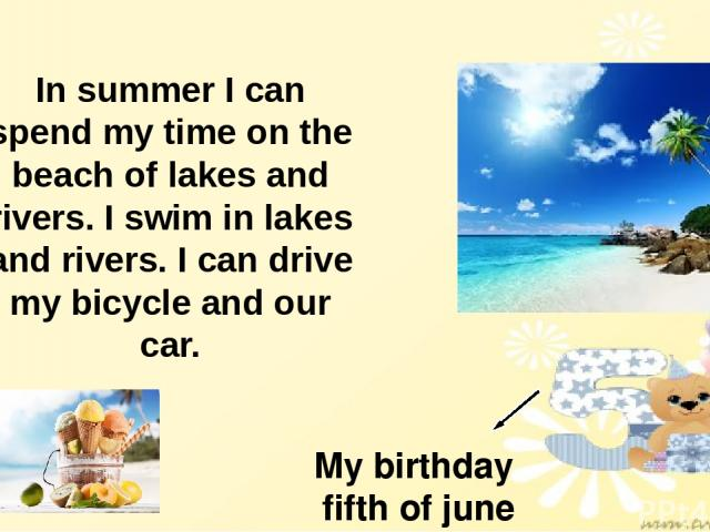My birthday fifth of june In summer I can spend my time on the beach of lakes and rivers. I swim in lakes and rivers. I can drive my bicycle and our car.