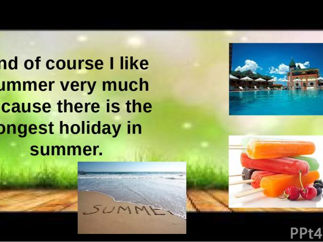 And of course I like Summer very much because there is the longest holiday in summer.