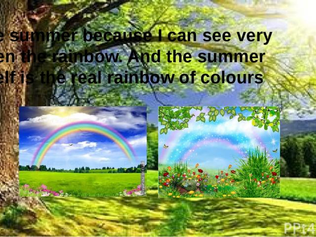 I like summer because I can see very often the rainbow. And the summer itself is the real rainbow of colours