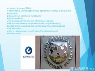 Основные функции МВФ: содействие международному сотрудничеству в денежной полити