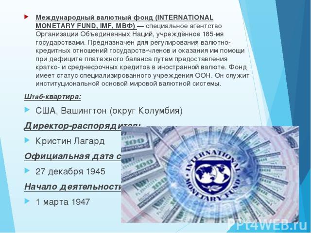 Международный валютный фонд (INTERNATIONAL MONETARY FUND, IMF, МВФ) — специальное агентство Организации Объединенных Наций, учреждённое 185-мя государствами. Предназначен для регулирования валютно-кредитных отношений государств-членов и оказания им …
