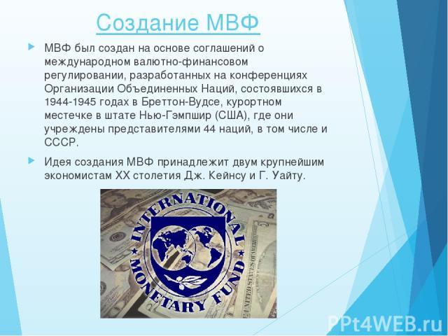 Создание МВФ МВФ был создан на основе соглашений о международном валютно-финансовом регулировании, разработанных на конференциях Организации Объединенных Наций, состоявшихся в 1944-1945 годах в Бреттон-Вудсе, курортном местечке в штате Нью-Гэмпшир (…