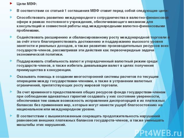 Цели МВФ: Цели МВФ: В соответствии со статьей 1 соглашения МВФ ставит перед собой следующие цели: Способствовать развитию международного сотрудничества в валютно-финансовой сфере в рамках постоянного учреждения, обеспечивающего механизм для консульт…