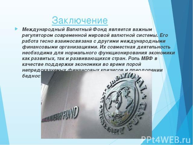 Заключение Международный Валютный Фонд является важным регулятором современной мировой валютной системы. Его работа тесно взаимосвязана с другими международными финансовыми организациями. Их совместная деятельность необходима для нормального функцио…