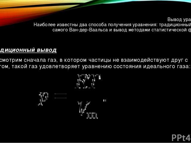 Вывод уравнения Наиболее известны два способа получения уравнения: традиционный вывод самого Ван-дер-Ваальса и вывод методами статистической физики. Традиционный вывод Рассмотрим сначала газ, в котором частицы не взаимодействуют друг с другом, такой…