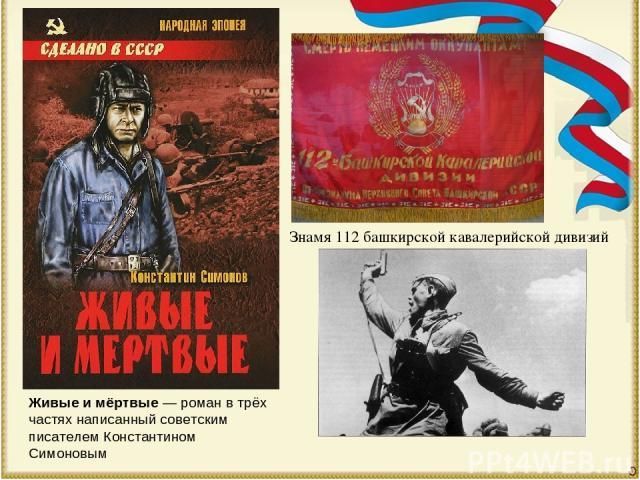 Живые и мёртвые— роман в трёх частях написанный советским писателемКонстантином Симоновым Знамя 112 башкирской кавалерийской дивизий