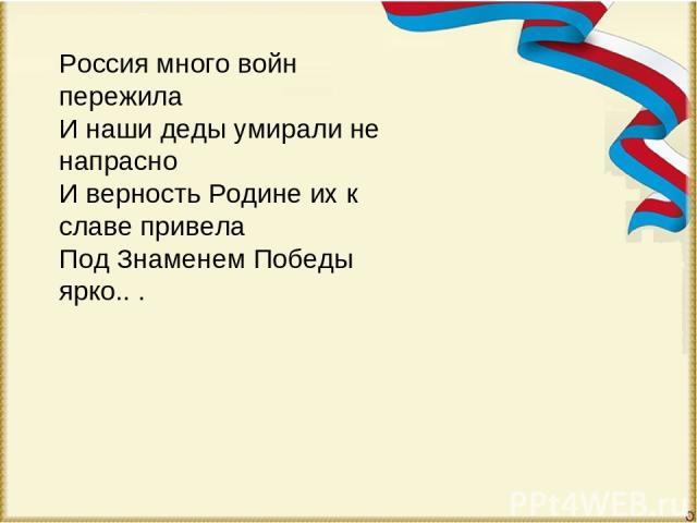 Россия много войн пережила И наши деды умирали не напрасно И верность Родине их к славе привела Под Знаменем Победы ярко.. .