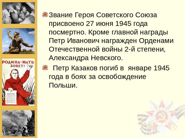 Звание Героя Советского Союза присвоено 27 июня 1945 года посмертно. Кроме главной награды Петр Иванович награжден Орденами Отечественной войны 2-й степени, Александра Невского. Петр Казаков погиб в январе 1945 года в боях за освобождение Польши.