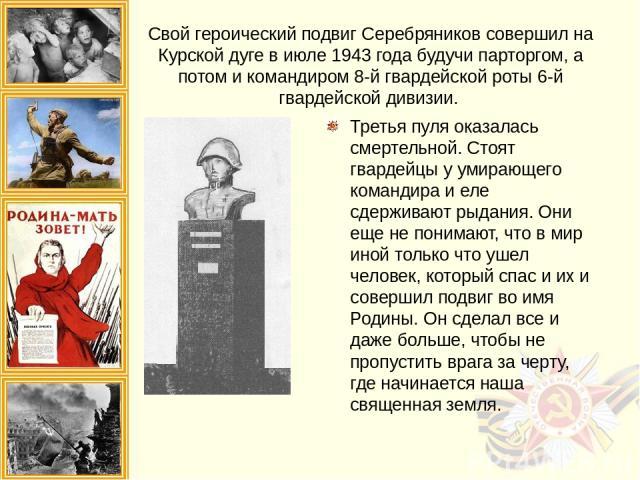 Свой героический подвиг Серебряников совершил на Курской дуге в июле 1943 года будучи парторгом, а потом и командиром 8-й гвардейской роты 6-й гвардейской дивизии. Третья пуля оказалась смертельной. Стоят гвардейцы у умирающего командира и еле сдерж…