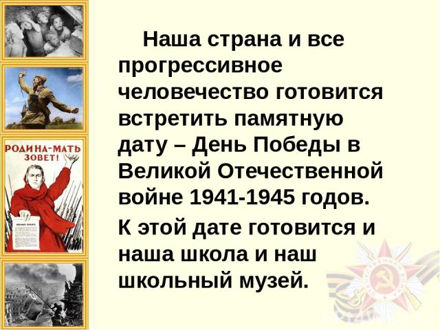 Наша страна и все прогрессивное человечество готовится встретить памятную дату – День Победы в Великой Отечественной войне 1941-1945 годов. К этой дате готовится и наша школа и наш школьный музей.