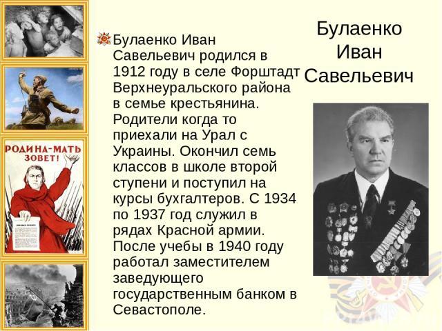 Булаенко Иван Савельевич Булаенко Иван Савельевич родился в 1912 году в селе Форштадт Верхнеуральского района в семье крестьянина. Родители когда то приехали на Урал с Украины. Окончил семь классов в школе второй ступени и поступил на курсы бухгалте…