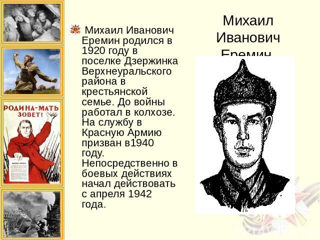 Михаил Иванович Еремин Михаил Иванович Еремин родился в 1920 году в поселке Дзержинка Верхнеуральского района в крестьянской семье. До войны работал в колхозе. На службу в Красную Армию призван в1940 году. Непосредственно в боевых действиях начал де…
