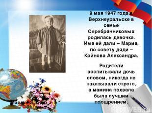 9 мая 1947 года в Верхнеуральске в семье Серебрянниковых родилась девочка. Имя е