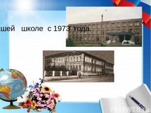 В нашей школе с 1973 года.