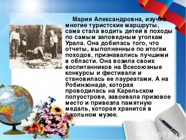 Мария Александровна, изучив многие туристские маршруты, сама стала водить детей в походы по самым заповедным уголкам Урала. Она добилась того, что отчеты, выполненные по итогам походов, признавались лучшими в области. Она возила своих воспитанников …