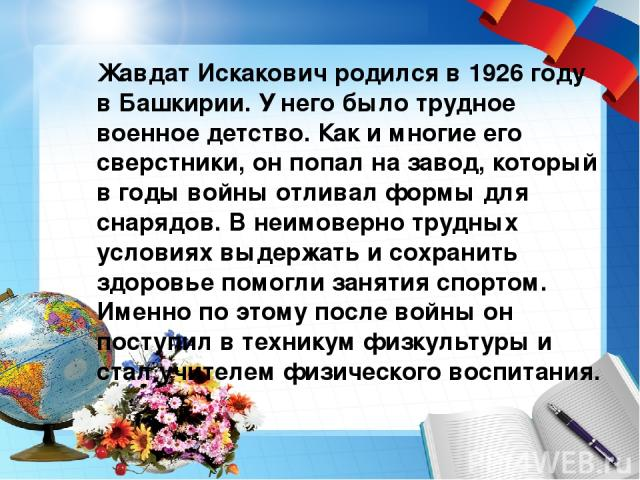 Жавдат Искакович родился в 1926 году в Башкирии. У него было трудное военное детство. Как и многие его сверстники, он попал на завод, который в годы войны отливал формы для снарядов. В неимоверно трудных условиях выдержать и сохранить здоровье помог…