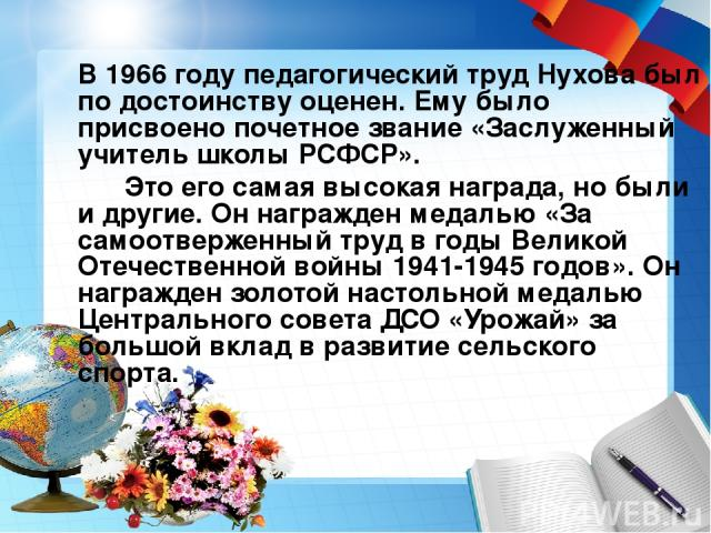 В 1966 году педагогический труд Нухова был по достоинству оценен. Ему было присвоено почетное звание «Заслуженный учитель школы РСФСР». Это его самая высокая награда, но были и другие. Он награжден медалью «За самоотверженный труд в годы Великой Оте…