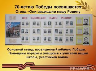 70-летию Победы посвящается Стенд «Они защищали нашу Родину Основной стенд, посв
