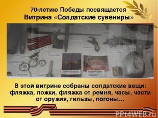 70-летию Победы посвящается Витрина «Солдатские сувениры» В этой витрине собраны