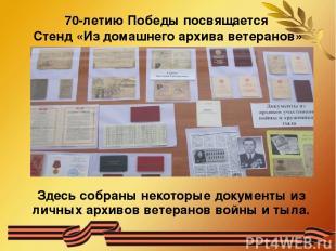 70-летию Победы посвящается Стенд «Из домашнего архива ветеранов» Здесь собраны