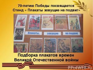 70-летию Победы посвящается Стенд « Плакаты зовущие на подвиг» Подборка плакатов