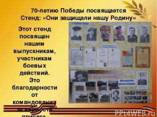 70-летию Победы посвящается Стенд: «Они защищали нашу Родину» Этот стенд посвяще