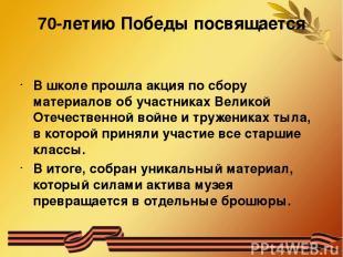 70-летию Победы посвящается В школе прошла акция по сбору материалов об участник