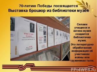 70-летию Победы посвящается Выставка брошюр из библиотеки музея Силами учащихся