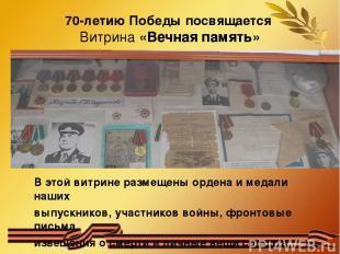 70-летию Победы посвящается Витрина «Вечная память» В этой витрине размещены орд